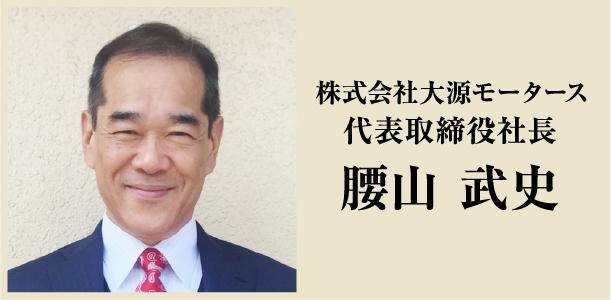株式会社 大源モータース 代表取締役社長 腰山 武史